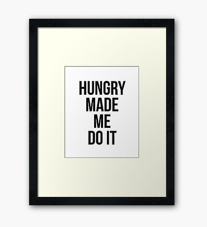 Hungry made me do it Framed Print