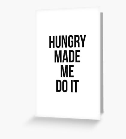 Hungry made me do it Greeting Card