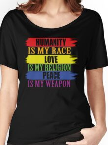 Humanity is my race  Love is my religion  Peace is my weapon Women's Relaxed Fit T-Shirt
