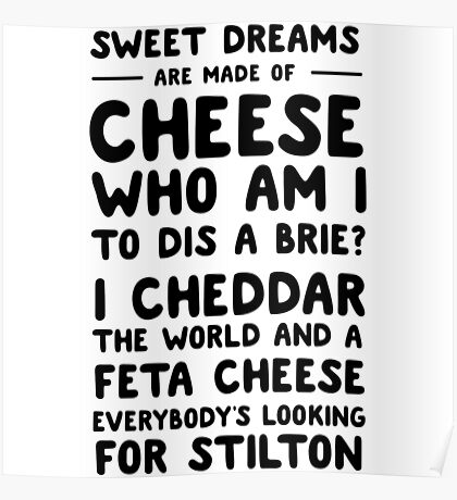 Sweet dreams are made of cheese. Who am I to dis a brie? Poster