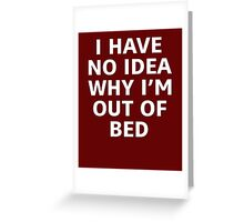 I Have No Idea Why I'm Out Of Bed Greeting Card