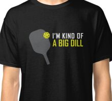 I'm Kind of A Big Dill Funny Pickleball Paddle and Ball Classic T-Shirt