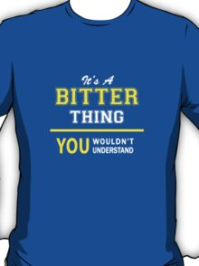 It's A BITTER thing, you wouldn't understand !! T-Shirt