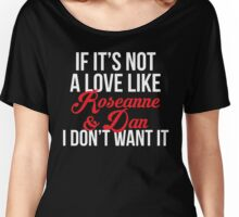 If It's Not A Love Like Roseanne & Dan I Don't Want It Women's Relaxed Fit T-Shirt