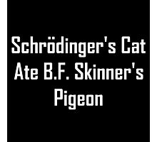 Schrodinger's Cat Ate B.F. Skinner's Pigeon Photographic Print