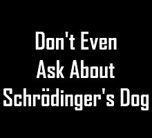 Don't Even Ask About Schrodinger's Dog  by geeknirvana