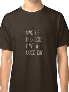 Wake Up Hug Dog Have A Good Day Classic T-Shirt