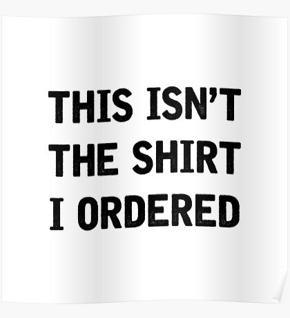 This Isn't The Shirt I Ordered Poster