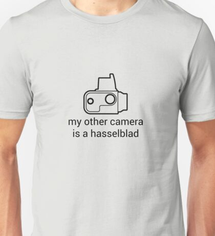 My other camera is a Hasselblad [for light colours] Unisex T-Shirt