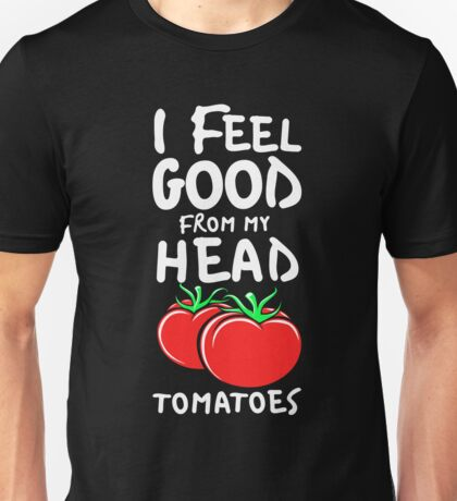 I Feel Good from my Head Tomatoes Pun  Unisex T-Shirt