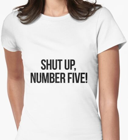 Shut up, Number Five! Womens Fitted T-Shirt