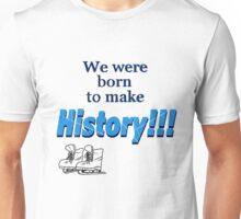We were born to make history!!! Unisex T-Shirt