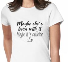 Maybe she's born with it. Maybe it's caffeine Womens Fitted T-Shirt