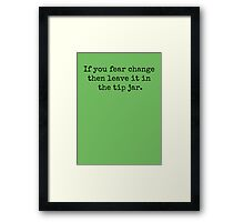 If you fear change then leave it in the tip jar. Framed Print