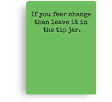 If you fear change then leave it in the tip jar. Canvas Print