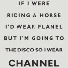 If I Were Riding A Horse I'd Wear Flanel But I'm Going To The Disco So I Wear Channel by PheromoneFiend