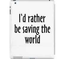 I'd rather be saving the world iPad Case/Skin