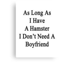 As Long As I Have A Hamster I Don't Need A Boyfriend  Canvas Print