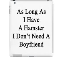 As Long As I Have A Hamster I Don't Need A Boyfriend  iPad Case/Skin
