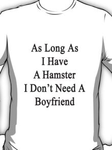 As Long As I Have A Hamster I Don't Need A Boyfriend  T-Shirt