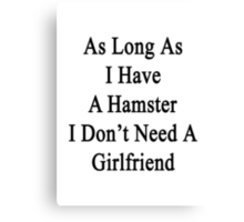 As Long As I Have A Hamster I Don't Need A Girlfriend  Canvas Print