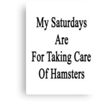 My Saturdays Are For Taking Care Of Hamsters  Canvas Print