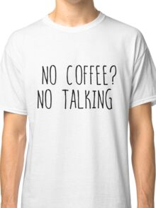 No coffee? No talking Classic T-Shirt