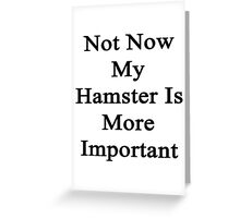 Not Now My Hamster Is More Important  Greeting Card