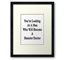 You're Looking At A Man Who Will Become A Hamster Doctor  Framed Print