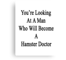 You're Looking At A Man Who Will Become A Hamster Doctor  Canvas Print