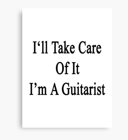 I'll Take Care Of It I'm A Guitarist  Canvas Print