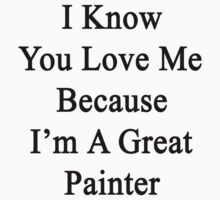 I Know You Love Me Because I'm A Great Painter  by supernova23