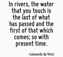 In rivers, the water that you touch is the last of what has passed and the first of that which comes; so with present time. by Quotr