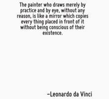The painter who draws merely by practice and by eye, without any reason, is like a mirror which copies every thing placed in front of it without being conscious of their existence. by Quotr