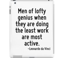 Men of lofty genius when they are doing the least work are most active. iPad Case/Skin