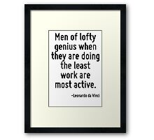 Men of lofty genius when they are doing the least work are most active. Framed Print