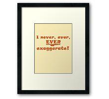 I never, ever, ever exaggerate! Framed Print