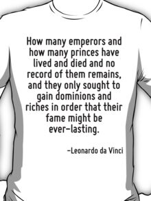 How many emperors and how many princes have lived and died and no record of them remains, and they only sought to gain dominions and riches in order that their fame might be ever-lasting. T-Shirt