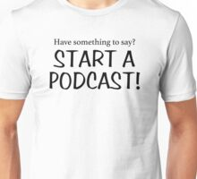 Have something to say? Start a podcast! (black) Unisex T-Shirt