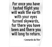 For once you have tasted flight you will walk the earth with your eyes turned skywards, for there you have been and there you will long to return. Poster