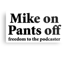 Mike on Pants Off (black) Metal Print
