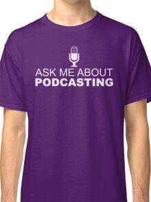 Ask me about podcasting (white) Classic T-Shirt