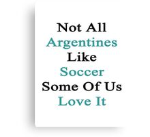 Not All Argentines Like Soccer Some Of Us Love It  Canvas Print