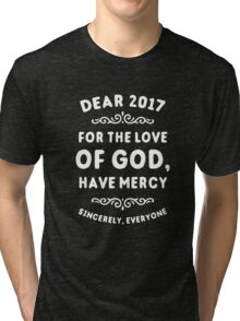 Dear 2017 For The Love Of God Have Mercy Tri-blend T-Shirt