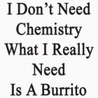 I Don't Need Chemistry What I Really Need Is A Burrito  by supernova23