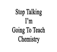 Stop Talking I'm Going To Teach Chemistry  Photographic Print