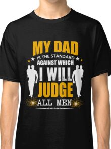 My dad is the standard against which i will judge all men Classic T-Shirt