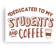 Dedicated to my students and coffee Canvas Print