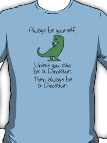 Always be yourself, unless you can be a dinosaur T-Shirt