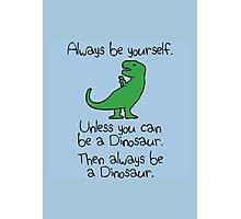 Always be yourself, unless you can be a dinosaur Photographic Print
